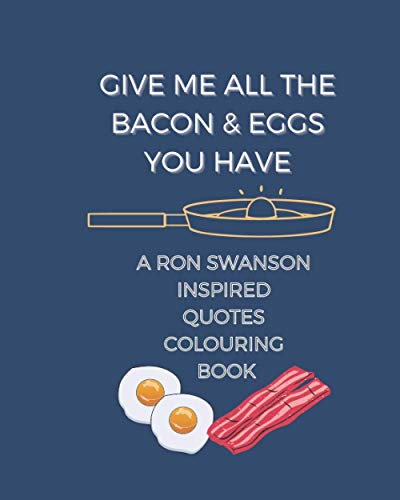 Give me all the bacon and eggs you have: A Ron Swanson inspired quotes colouring book
