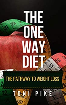 The One Way Diet: The pathway to weight loss by [Toni Pike]