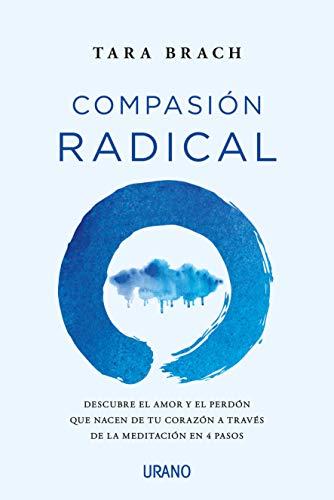 Compasión radical: Descubre el amor y el perdón que nacen de tu corazón a través de la meditación en 4 pasos (Crecimiento personal)