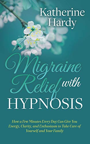 Migraine Relief with Hypnosis: How a Few Minutes Every Day Can Give You Energy, Clarity, and Enthusiasm to Take Care of Yourself and Your Family