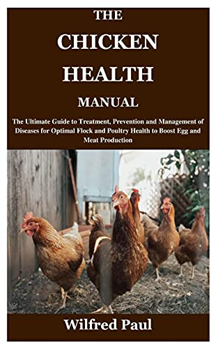 THE CHICKEN HEALTH MANUAL: The Ultimate Guide to Treatment, Prevention and Management of Diseases for Optimal Flock and Poultry Health to Boost Egg and Meat Production