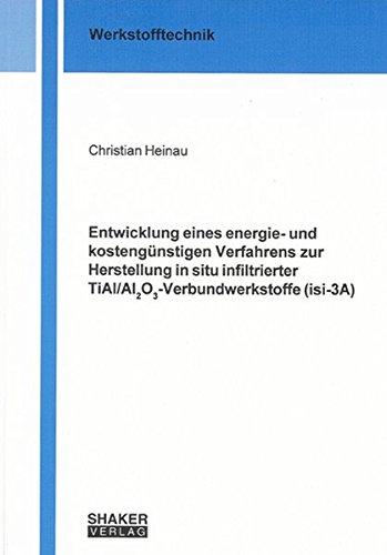 Entwicklung eines energie- und kostengünstigen Verfahrens zur Herstellung in situ infiltrierter TiAl/Al2O3-Verbundwerkstoffe (isi-3A) (Berichte aus der Werkstofftechnik)