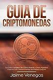 Guía de Criptomonedas : La Guía Completa de Cómo Invertir y Crear Ingresos Pasivos con Criptomonedas de Manera Segura