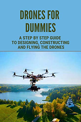 Drones For Dummies: A Step By Step Guide To Designing, Constructing And Flying The Drones: A Guide To Design (English Edition)