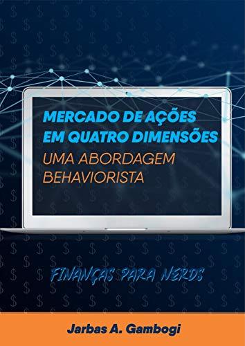 Mercado de Ações em Quatro Dimensões - Uma Abordagem Behaviorista: Finanças para Nerds