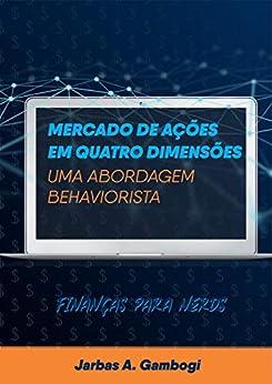 Mercado de Ações em Quatro Dimensões - Uma Abordagem Behaviorista: Finanças para Nerds por [JARBAS AQUILES GAMBOGI]