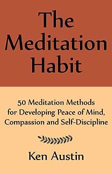 The Meditation Habit: 50 Meditation Methods for Developing Peace of Mind, Compassion and Self-Discipline by [Ken Austin]