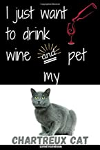 I just want to drink wine and pet my chartreux cat. Lined Notebook: Elegance and Funny Composition Lined book for writing and taking notes 6 x 9 size ... Cat Lovers (chartreux cat lovers publishing)