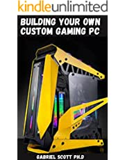 BUILDING YOUR OWN CUSTOM GAMING PC: Step by Step Guide You Need to Build Your Own PC For Video Editing & Gaming