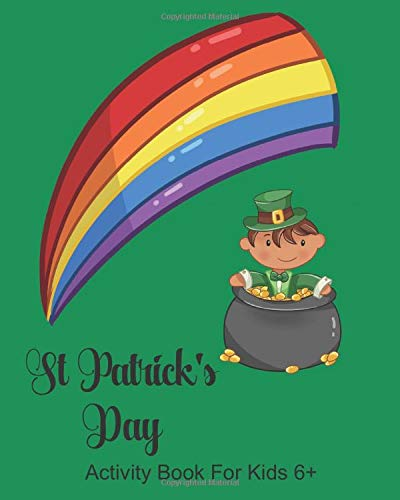 St Patrick's Day Activity Book For Kids 6+: Leprechaun Kids Creativity Workbook, Dot to Dot, Pot of Gold Word Search, Maze, Coloring, Drawing, Color By Numbers, Pictograms, Wordoku, Create Bookmarks