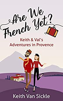 Are We French Yet? Keith & Val's Adventures in Provence by [Keith Van Sickle]
