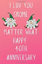 I Luv You Gnome Matter What Happy 40th Anniversary: Funny 40th I Luv You Gnome Matter What happy Anniversary Birthday Gift Journal / Notebook / Diary Quote (6 x 9 - 110 Blank Lined Pages)
