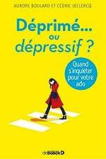 Ado - Déprimé ou dépressif ? Quand s'inquiéter pour votre ado d'Aurore Boulard
