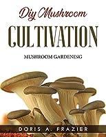 DIY Mushroom Cultivation: Mushroom Gardening