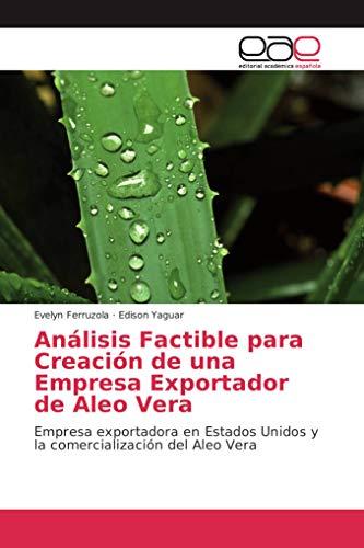 Análisis Factible para Creación de una Empresa Exportador de Aleo Vera: Empresa exportadora en Estados Unidos y la comercialización del Aleo Vera