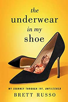 The Underwear in My Shoe: My Journey Through IVF, Unfiltered by [Brett Russo]