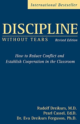 Discipline Without Tears: How to Reduce Conflict and Establish Cooperation in the Classroom, Revised Edition: How to Reduce Conflict and Establish Cooperation in the Classroom