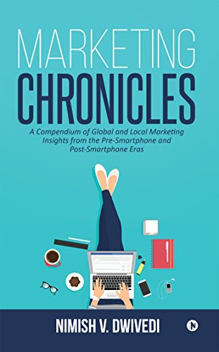 Marketing Chronicles : A Compendium of Global and Local Marketing Insights From the Pre-Smartphone and Post-Smartphone Eras