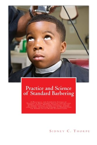 Practice and Science of Standard Barbering: A Practical and Complete Course of Training in Basic barber services and related barber science. Prepared ... for Barber State Board Examinations