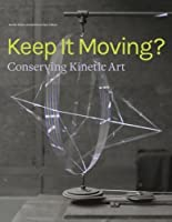 Keep It Moving?: Conserving Kinetic Art (Symposium Proceedings)