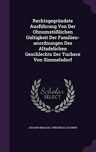 Rechtsgegrundete Ausfuhrung Von Der Ohnumstosslichen Gultigkeit Der Familien-Anordnungen Des Altadelichen Geschlechts Der Tuchere Von Simmelsdorf