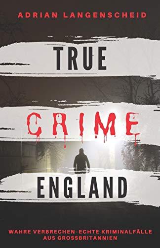 TRUE CRIME ENGLAND I Wahre Verbrechen – Echte Kriminalfälle aus Großbritannien I: schockierende Kurzgeschichten über Mord, Raub, Entführung, ... I (True Crime International, Band 3)