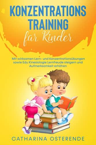 Konzentrationstraining für Kinder: Mit wirksamen Lern- und Konzentrationsübungen sowie Edu Kinesiologie Lernfreude steigern und Aufmerksamkeit erhöhen (Von Lehrern empfohlen)