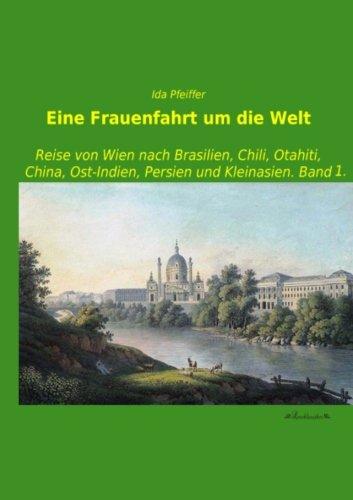 Eine Frauenfahrt um die Welt: Reise von Wien nach Brasilien, Chili, Otahiti, China, Ost-Indien, Persien und Kleinasien. Band 1.
