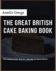 The Great British Cake Baking book: Discover a New World of Decadence from the Celebrated Traditions of British Baking..