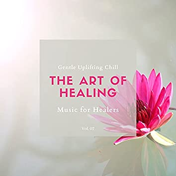 The Art Of Healing - Gentle Uplifting Chill Music For Healers, Vol. 07