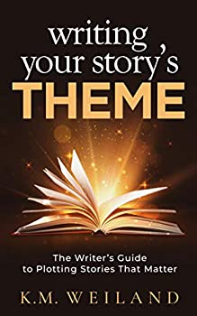Writing Your Story s Theme  The Writer s Guide to Plotting Stories That Matter  Helping Writers Become Authors Book 9