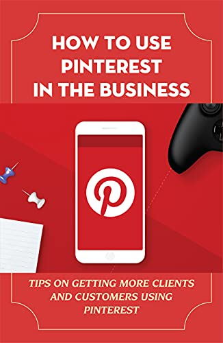 How To Use Pinterest In The Business: Tips On Getting More Clients And Customers Using Pinterest: Boost Ecommerce Sales (English Edition)