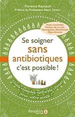 Se soigner sans antibiotiques, c'est possible ! - Quels remèdes naturels pour choisir votre santé ? de Florence Raynaud