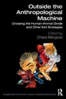 Outside the Anthropological Machine: Crossing the Human-Animal Divide and Other Exit Strategies