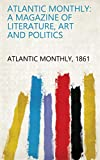 Atlantic Monthly: A Magazine of Literature, Art and Politics