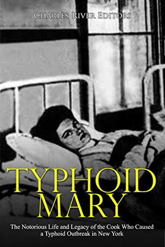 Typhoid Mary: The Notorious Life and Legacy of the Cook Who Caused a Typhoid Outbreak in New York