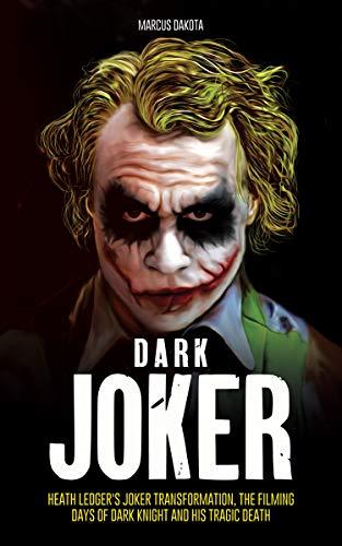 Dark Joker: Heath Ledger's Joker Transformation, the Filming Days of Dark Knight and his Tragic Death (English Edition)