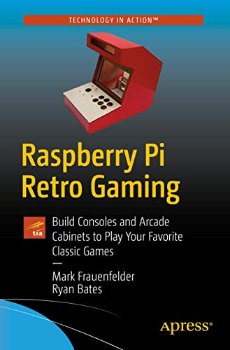 Raspberry Pi Retro Gaming: Build Consoles and Arcade Cabinets to Play Your Favorite Classic Games