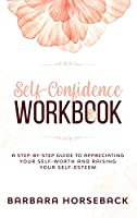 Self Confidence Workbook: A Step-By-Step Guide to Appreciating Your Self-Worth and Raising Your Self-Esteem