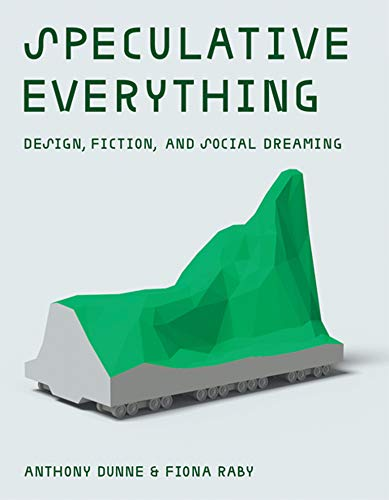Speculative Everything: Design, Fiction, and Social Dreaming (Mit Press)