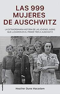 Las 999 mujeres de Auschwitz: La extraordinaria historia de las jóvenes judías que llegaron en el primer tren a Auschwitz par Heather Dune Macadam