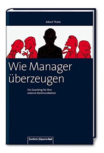 Wie Manager überzeugen. Ein Coaching für Ihre externe Kommunikation