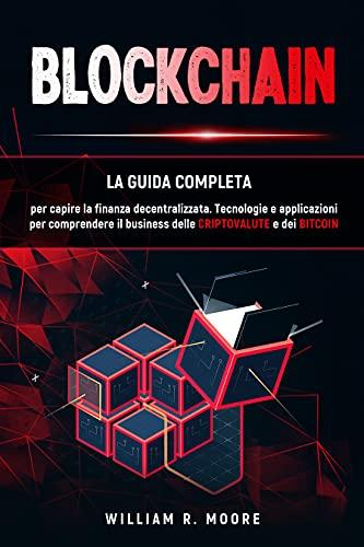BLOCKCHAIN: Tecnologie e applicazioni per comprendere il business delle criptovalute e dei bitcoin. La guida completa per capire la finanza decentralizzata.