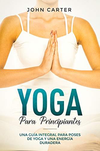 Yoga Para Principiantes: Una Guía Integral Para Poses De Yoga Y Una Energía Duradera (Yoga for Beginners Spanish Version) (Relajación nº 1)