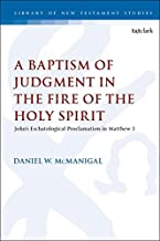 A Baptism of Judgment in the Fire of the Holy Spirit: John's Eschatological Proclamation in Matthew 3 (The Library of New Testament Studies)