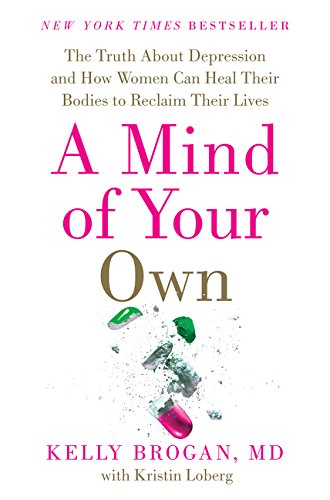 A Mind of Your Own: The Truth About Depression and How Women Can Heal Their Bodies to Reclaim Their
