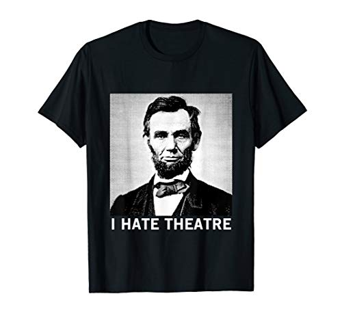I Hate Theatre Abraham Lincoln - Sarcastic Funny Cool Quote T-Shirt