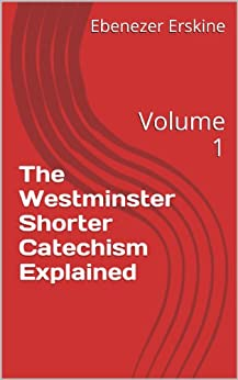 The Westminster Shorter Catechism Explained: Volume 1 (Fisher's Catechism) by [Ebenezer Erskine, James Fisher, Ralph Erskine]