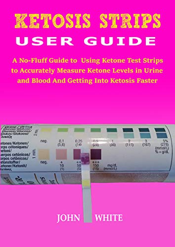 KETOSIS STRIPS USER GUIDE: A No-Fluff Guide to Using Ketone Test Strips to Accurately Measure Ketone Levels in Urine and Blood and Getting into Ketosis Faster (English Edition)