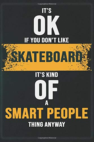 It's OK If You Don't Like Skateboard It's Kind OF A Smart People Thing Anyway: Cool Gift Notebook for Skateboard Lovers - 120 Pages 6x9 Inch Composition White Blank Lined, Soft Cover, Matte Finish.